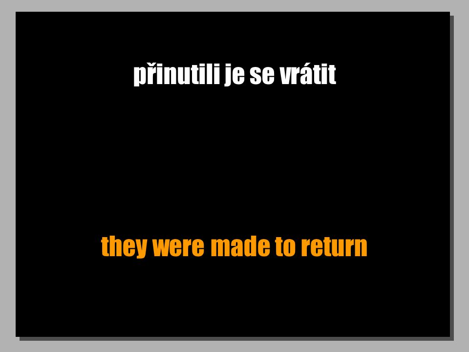 přinutili je se vrátit they were made to return