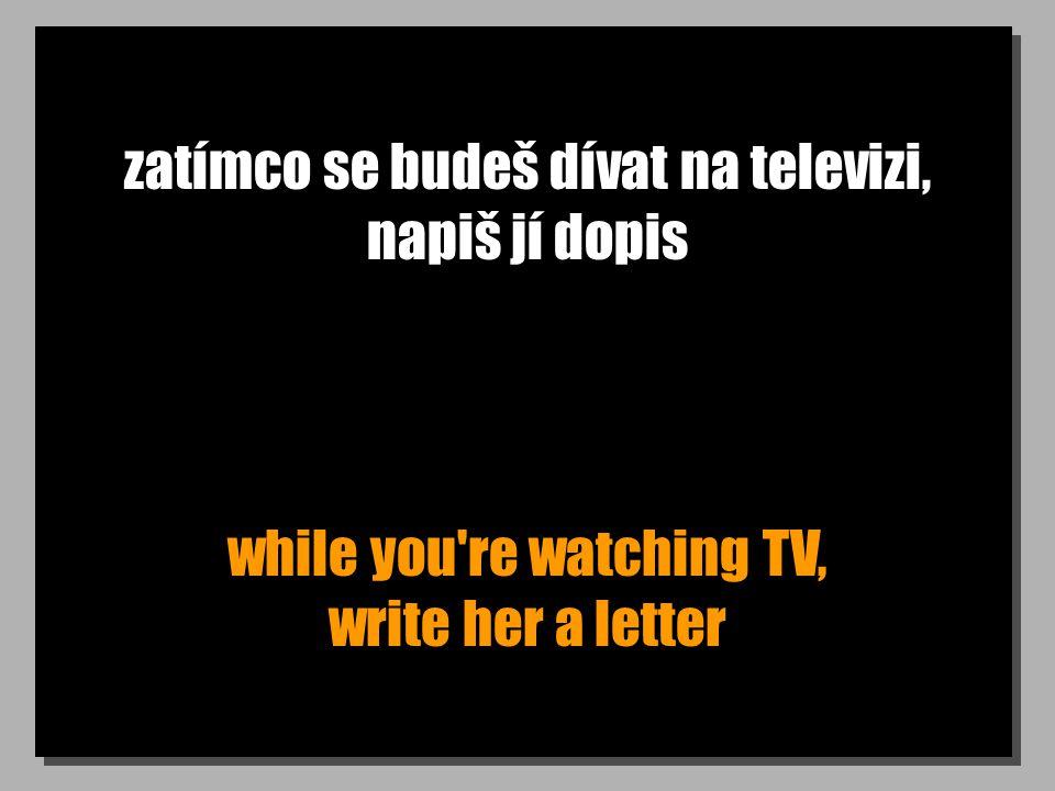 zatímco se budeš dívat na televizi, napiš jí dopis while you re watching TV, write her a letter