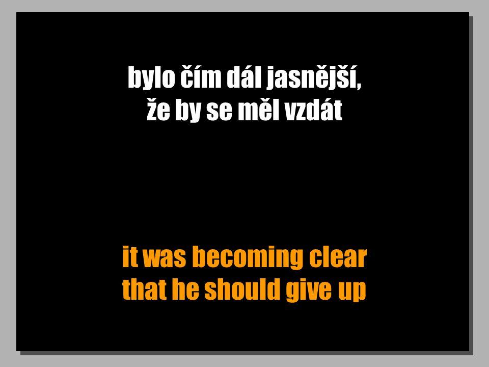bylo čím dál jasnější, že by se měl vzdát it was becoming clear that he should give up