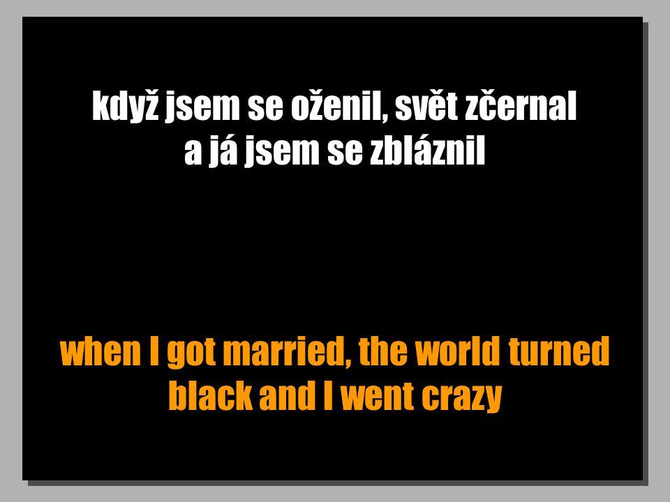 když jsem se oženil, svět zčernal a já jsem se zbláznil when I got married, the world turned black and I went crazy