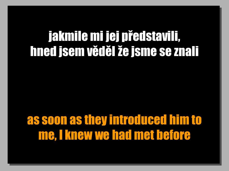 jakmile mi jej představili, hned jsem věděl že jsme se znali as soon as they introduced him to me, I knew we had met before