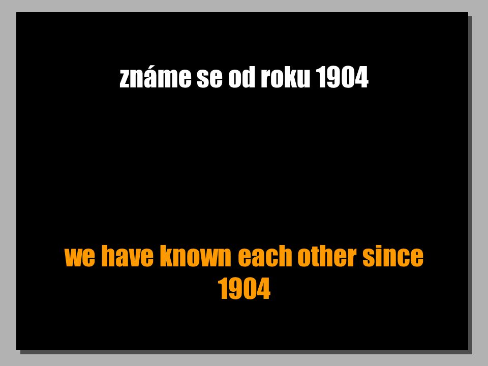 známe se od roku 1904 we have known each other since 1904