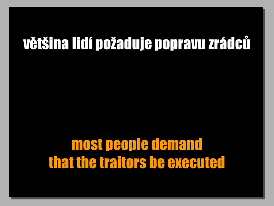 většina lidí požaduje popravu zrádců most people demand that the traitors be executed