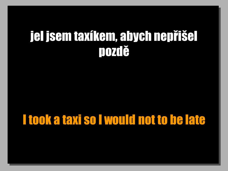 jel jsem taxíkem, abych nepřišel pozdě I took a taxi so I would not to be late