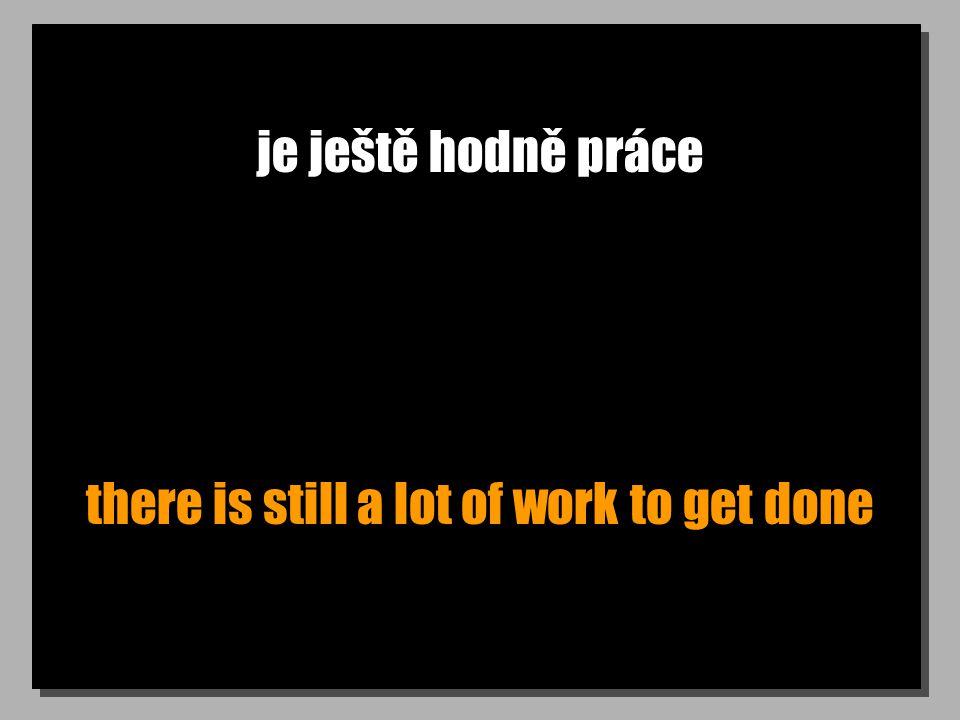 je ještě hodně práce there is still a lot of work to get done