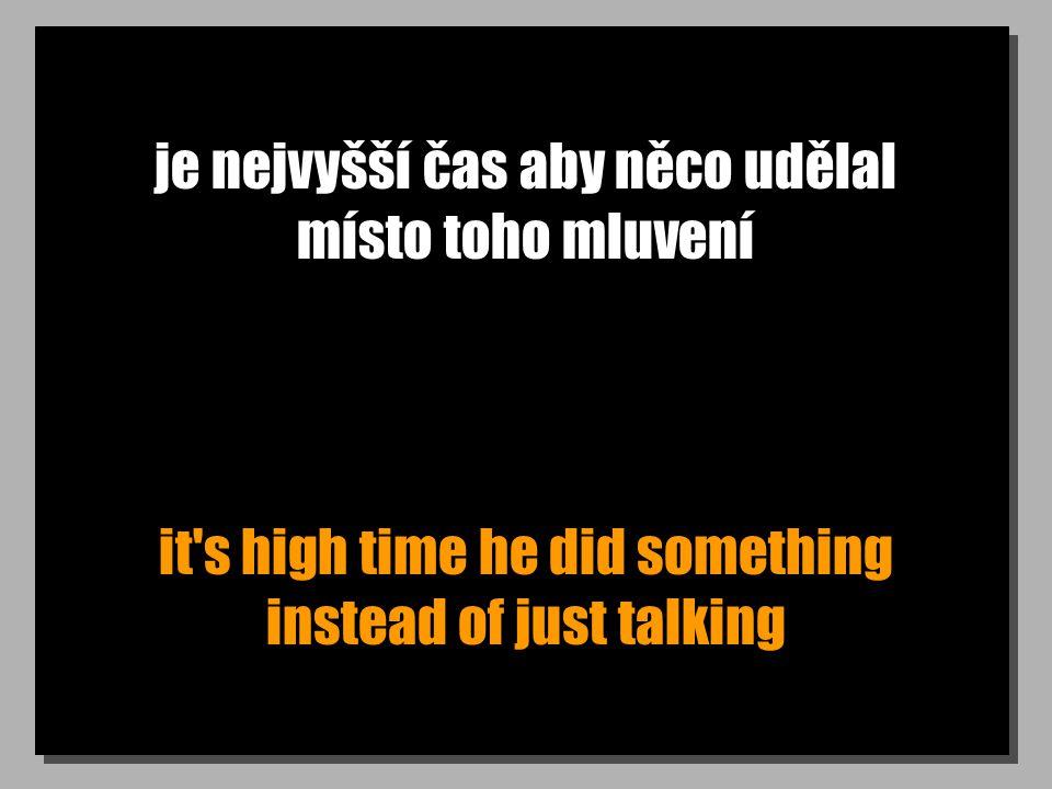 je nejvyšší čas aby něco udělal místo toho mluvení it s high time he did something instead of just talking
