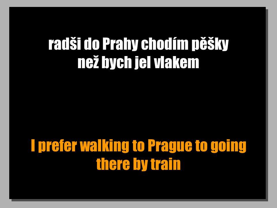 radši do Prahy chodím pěšky než bych jel vlakem I prefer walking to Prague to going there by train