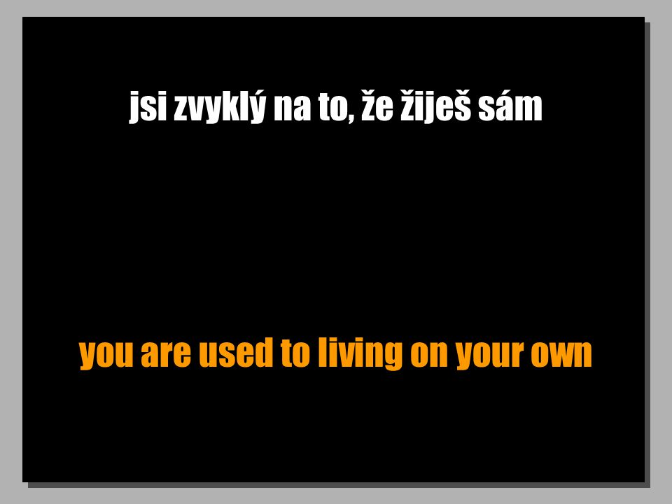 jsi zvyklý na to, že žiješ sám you are used to living on your own