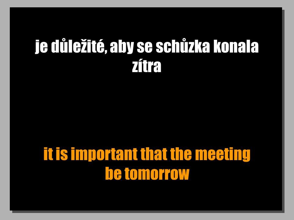 je důležité, aby se schůzka konala zítra it is important that the meeting be tomorrow