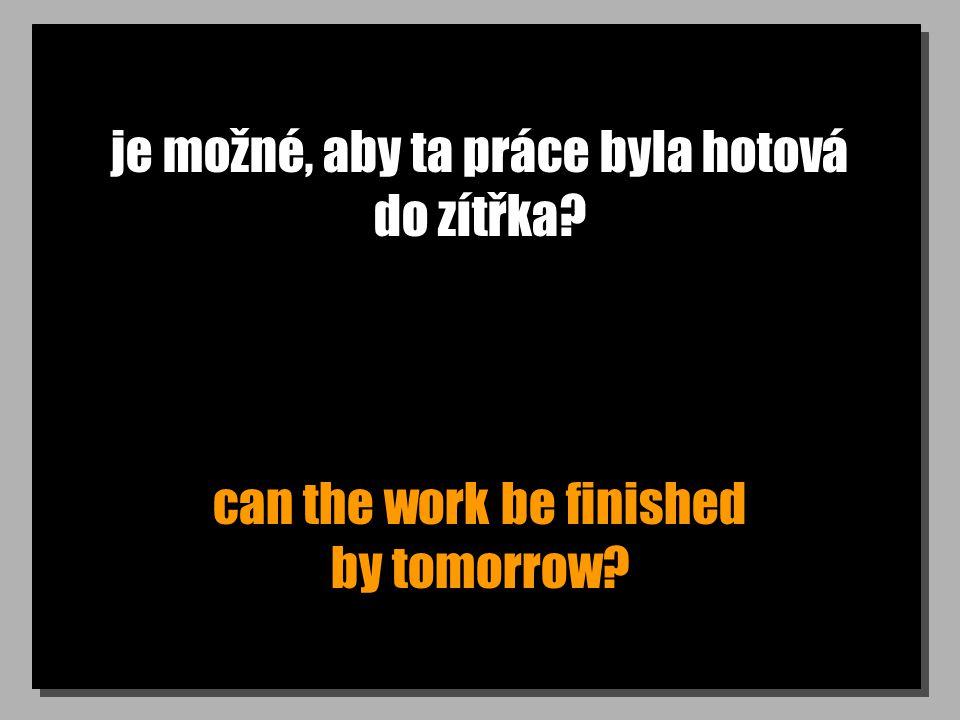 je možné, aby ta práce byla hotová do zítřka? can the work be finished by tomorrow?