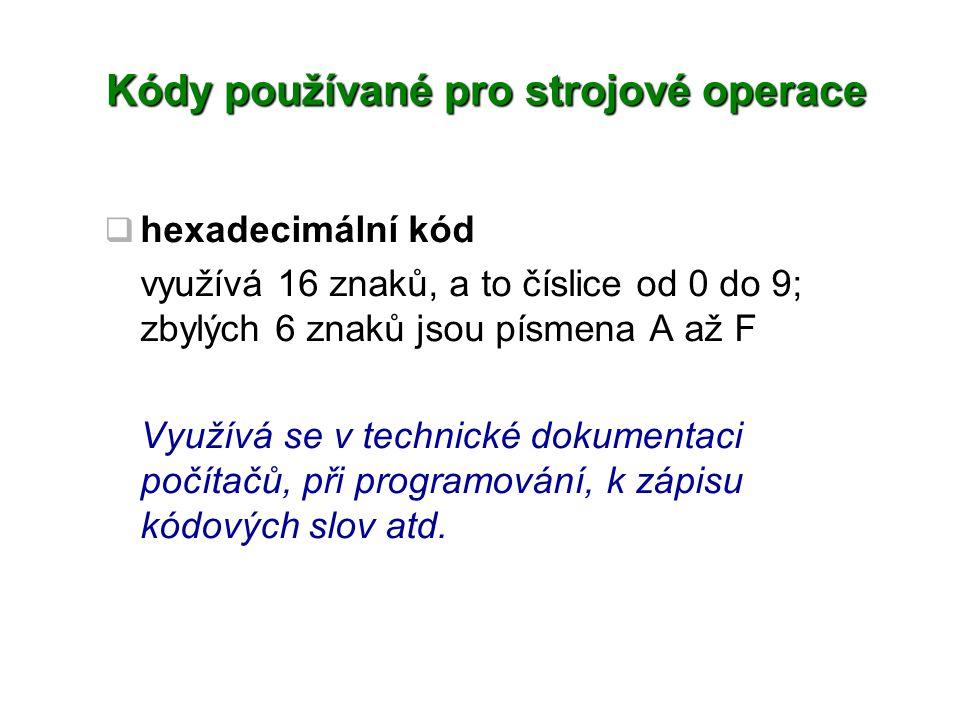 Kódy používané pro strojové operace  hexadecimální kód využívá 16 znaků, a to číslice od 0 do 9; zbylých 6 znaků jsou písmena A až F Využívá se v tec