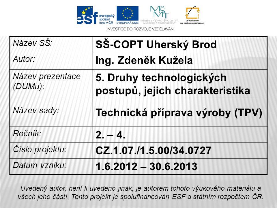 Název SŠ: SŠ-COPT Uherský Brod Autor: Ing. Zdeněk Kužela Název prezentace (DUMu): 5. Druhy technologických postupů, jejich charakteristika Název sady:
