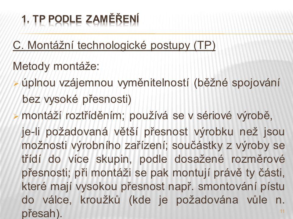 11 C. Montážní technologické postupy (TP) Metody montáže:  úplnou vzájemnou vyměnitelností (běžné spojování bez vysoké přesnosti)  montáží roztříděn