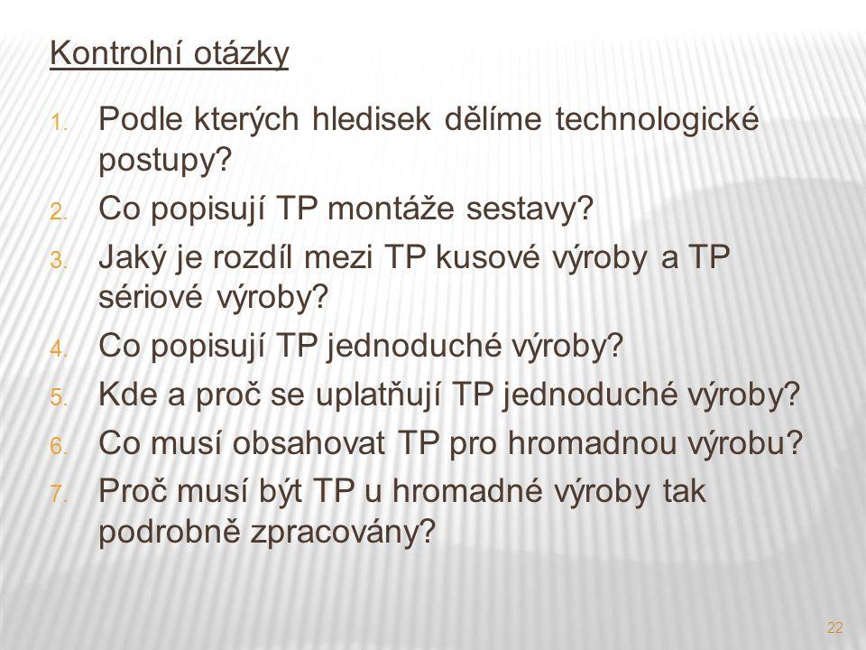 22 Kontrolní otázky 1. Podle kterých hledisek dělíme technologické postupy? 2. Co popisují TP montáže sestavy? 3. Jaký je rozdíl mezi TP kusové výroby