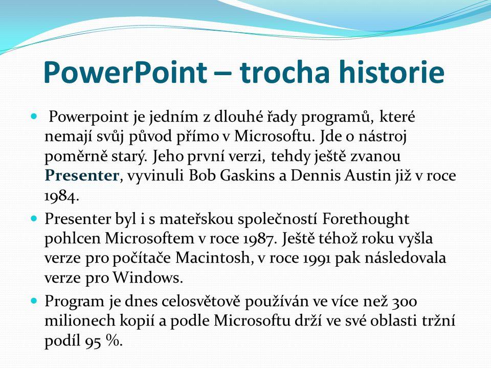 PowerPoint – trocha historie Powerpoint je jedním z dlouhé řady programů, které nemají svůj původ přímo v Microsoftu. Jde o nástroj poměrně starý. Jeh