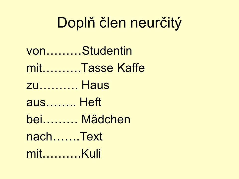 Doplň člen neurčitý von………Studentin mit……….Tasse Kaffe zu………. Haus aus…….. Heft bei……… Mädchen nach…….Text mit……….Kuli