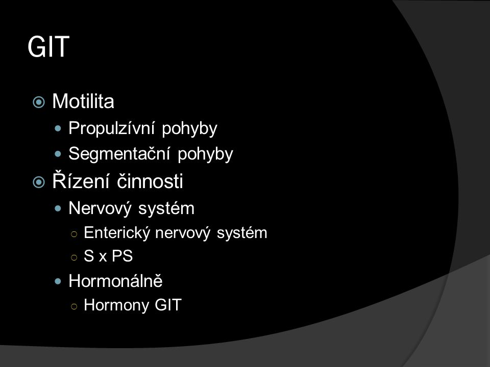 GIT  Motilita Propulzívní pohyby Segmentační pohyby  Řízení činnosti Nervový systém ○ Enterický nervový systém ○ S x PS Hormonálně ○ Hormony GIT