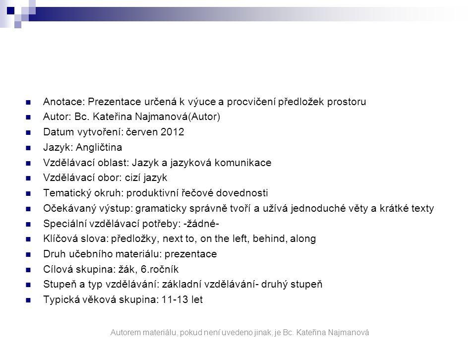 Anotace: Prezentace určená k výuce a procvičení předložek prostoru Autor: Bc. Kateřina Najmanová(Autor) Datum vytvoření: červen 2012 Jazyk: Angličtina