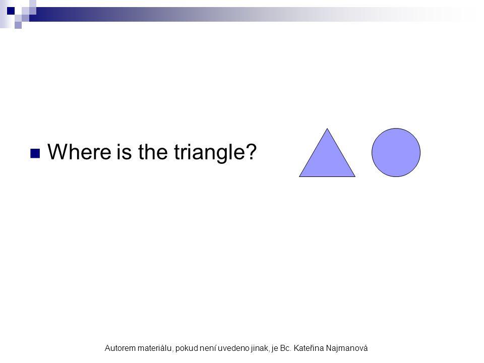 Where is the triangle? Autorem materiálu, pokud není uvedeno jinak, je Bc. Kateřina Najmanová