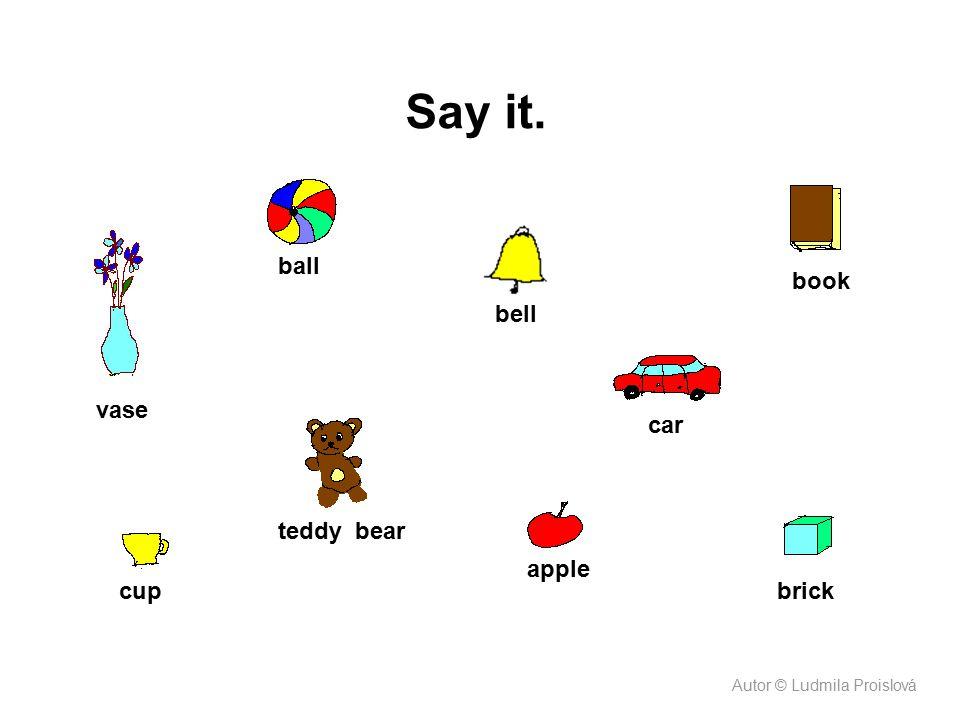 Say it. vase ball bell book car brick apple teddy bear cup Autor © Ludmila Proislová