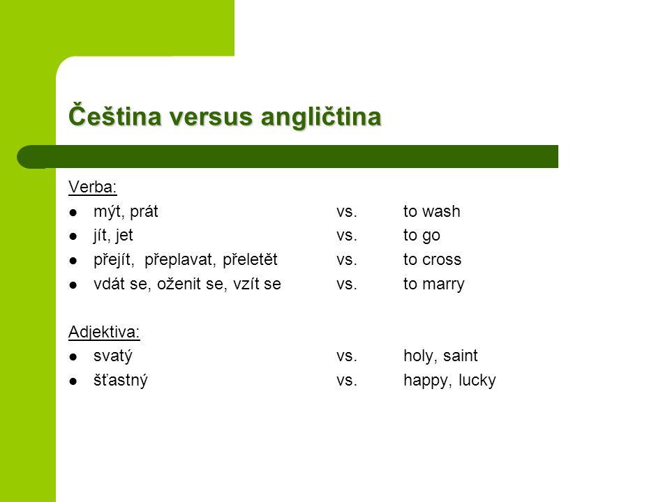 Čeština versus angličtina Verba: mýt, prátvs.to wash jít, jetvs.to go přejít, přeplavat, přeletětvs.to cross vdát se, oženit se, vzít sevs.to marry Adjektiva: svatývs.holy, saint šťastnývs.happy, lucky