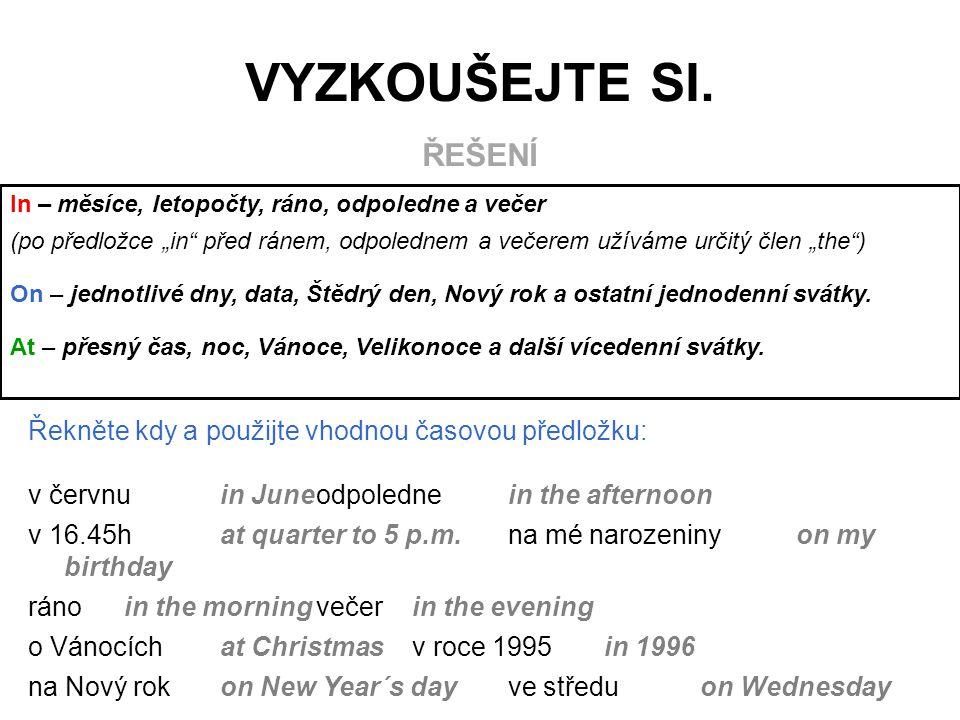 """Řekněte kdy a použijte vhodnou časovou předložku: v červnuin Juneodpolednein the afternoon v 16.45hat quarter to 5 p.m.na mé narozeninyon my birthday ránoin the morningvečerin the evening o Vánocíchat Christmasv roce 1995in 1996 na Nový rokon New Year´s dayve středuon Wednesday In –měsíce, letopočty, ráno, odpoledne a večer (po předložce """"in před ránem, odpolednem a večerem užíváme určitý člen """"the ) On – jednotlivé dny, data, Štědrý den, Nový rok a ostatní jednodenní svátky."""