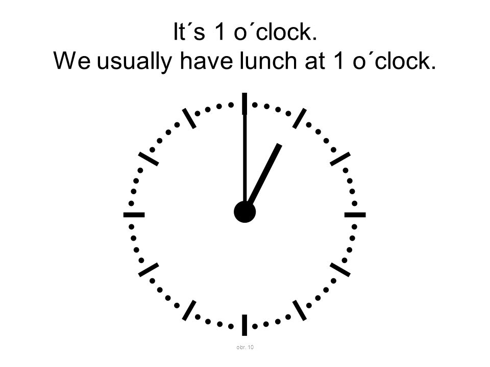It´s 1 o´clock. We usually have lunch at 1 o´clock. obr. 10