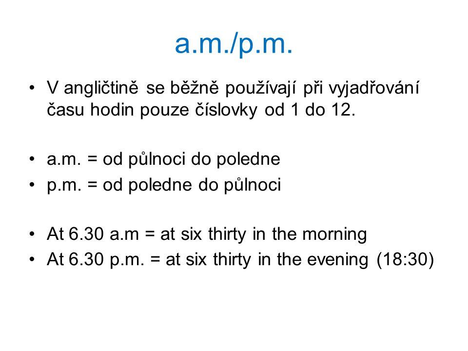 a.m./p.m. V angličtině se běžně používají při vyjadřování času hodin pouze číslovky od 1 do 12. a.m. = od půlnoci do poledne p.m. = od poledne do půln
