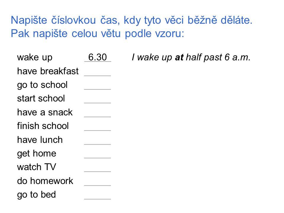 Napište číslovkou čas, kdy tyto věci běžně děláte. Pak napište celou větu podle vzoru: wake upx6.30xI wake up at half past 6 a.m. have breakfast_____