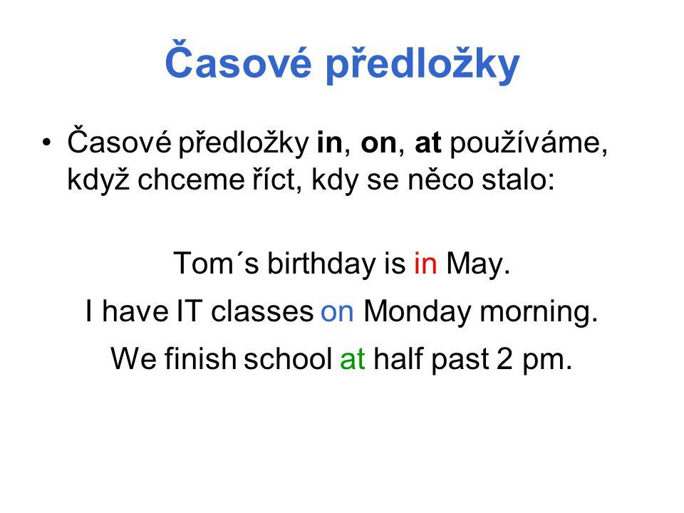 Časové předložky Časové předložky in, on, at používáme, když chceme říct, kdy se něco stalo: Tom´s birthday is in May. I have IT classes on Monday mor