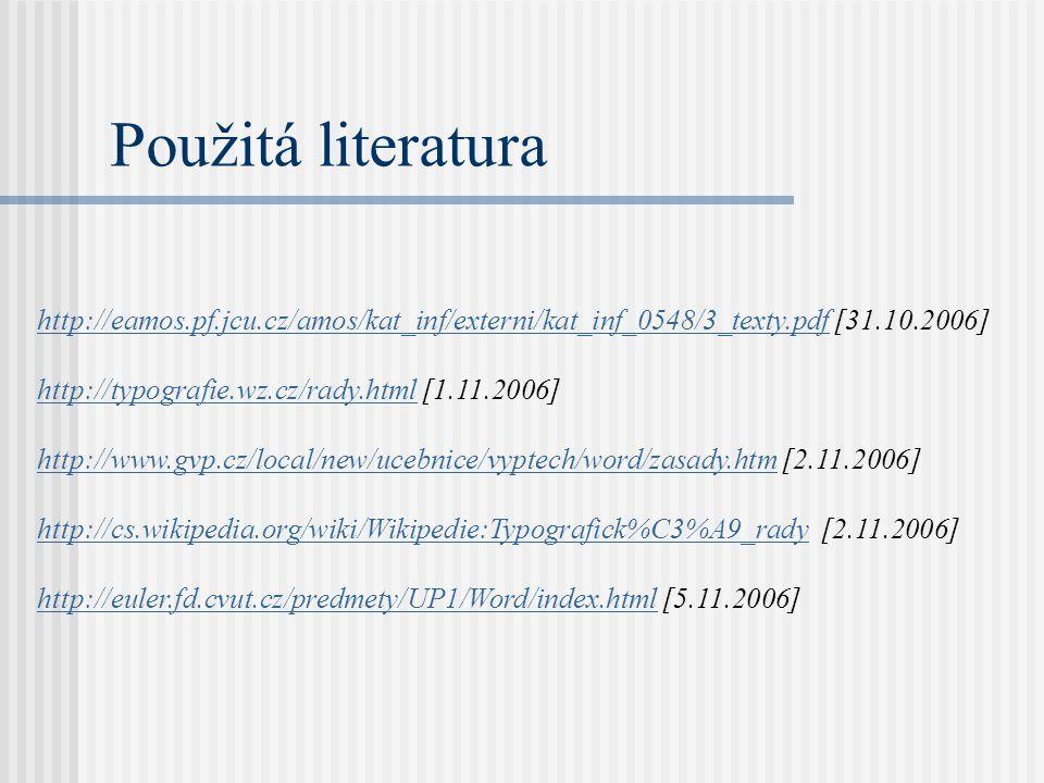 Použitá literatura http://eamos.pf.jcu.cz/amos/kat_inf/externi/kat_inf_0548/3_texty.pdfhttp://eamos.pf.jcu.cz/amos/kat_inf/externi/kat_inf_0548/3_texty.pdf [31.10.2006] http://typografie.wz.cz/rady.htmlhttp://typografie.wz.cz/rady.html [1.11.2006] http://www.gvp.cz/local/new/ucebnice/vyptech/word/zasady.htmhttp://www.gvp.cz/local/new/ucebnice/vyptech/word/zasady.htm [2.11.2006] http://cs.wikipedia.org/wiki/Wikipedie:Typografick%C3%A9_radyhttp://cs.wikipedia.org/wiki/Wikipedie:Typografick%C3%A9_rady [2.11.2006] http://euler.fd.cvut.cz/predmety/UP1/Word/index.htmlhttp://euler.fd.cvut.cz/predmety/UP1/Word/index.html [5.11.2006]