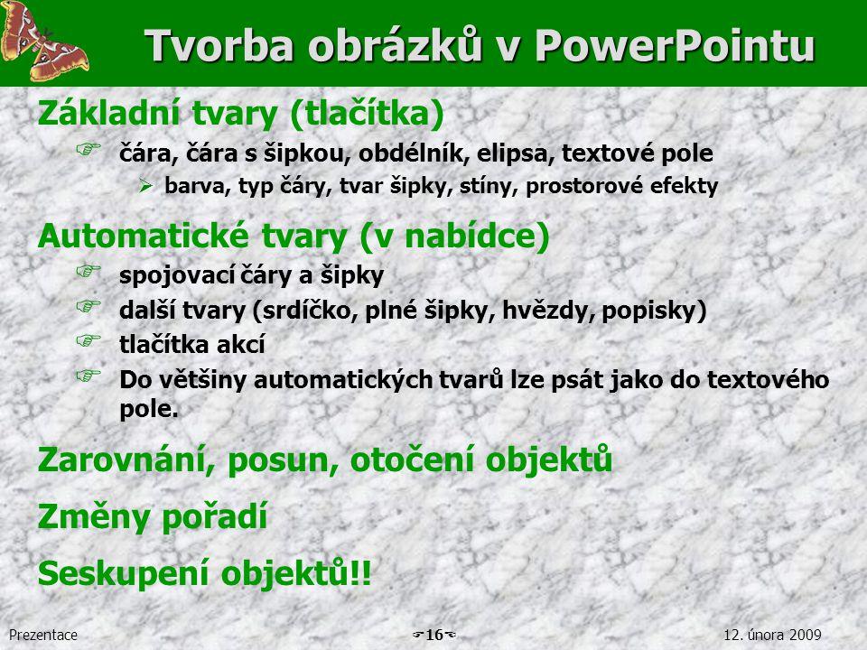 Prezentace  16  12. února 2009 Tvorba obrázků v PowerPointu Základní tvary (tlačítka)  čára, čára s šipkou, obdélník, elipsa, textové pole  barva,
