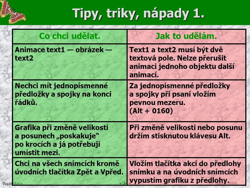Prezentace  24  12. února 2009 Tipy, triky, nápady 1. Co chci udělat.Jak to udělám. Animace text1 — obrázek — text2 Text1 a text2 musí být dvě texto