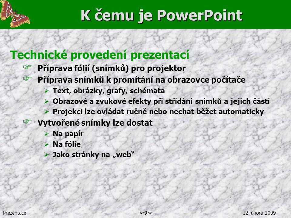 Prezentace  9  12. února 2009 K čemu je PowerPoint Technické provedení prezentací  Příprava fólií (snímků) pro projektor  Příprava snímků k promít