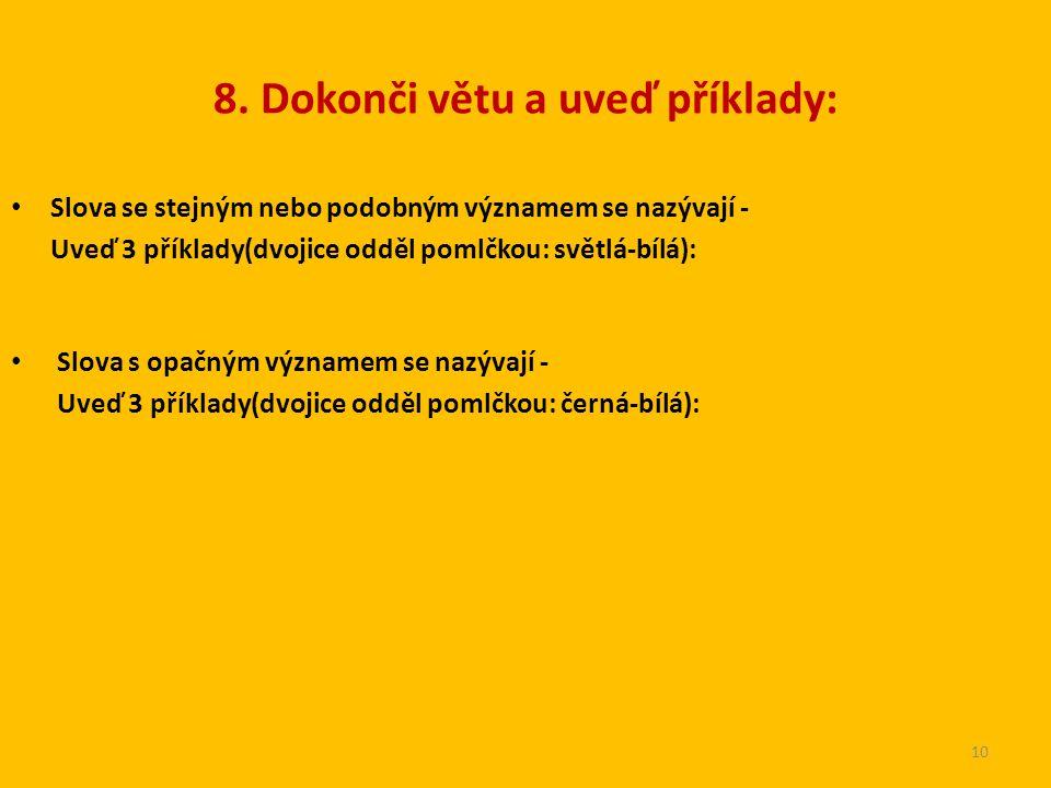 8. Dokonči větu a uveď příklady: Slova se stejným nebo podobným významem se nazývají - Uveď 3 příklady(dvojice odděl pomlčkou: světlá-bílá): Slova s o