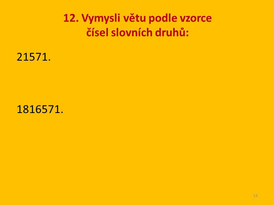 12. Vymysli větu podle vzorce čísel slovních druhů: 21571. 1816571. 14