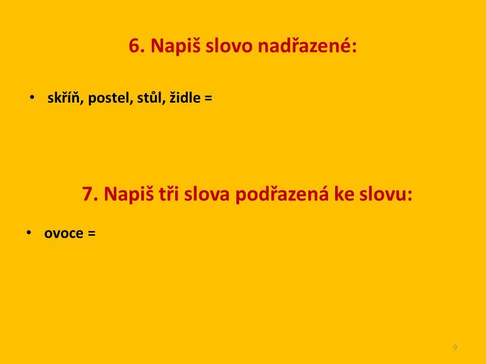 6. Napiš slovo nadřazené: skříň, postel, stůl, židle = 9 7. Napiš tři slova podřazená ke slovu: ovoce =
