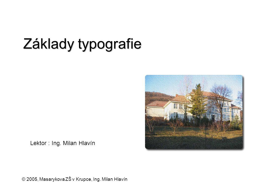 Lektor : Ing. Milan Hlavín © 2005, Masarykova ZŠ v Krupce, Ing. Milan Hlavín Základy typografie