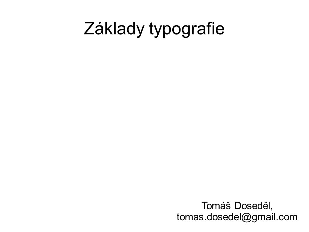 Základy typografie Tomáš Doseděl, tomas.dosedel@gmail.com