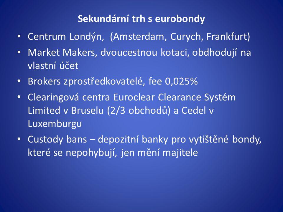 Sekundární trh s eurobondy Centrum Londýn, (Amsterdam, Curych, Frankfurt) Market Makers, dvoucestnou kotaci, obdhodují na vlastní účet Brokers zprostředkovatelé, fee 0,025% Clearingová centra Euroclear Clearance Systém Limited v Bruselu (2/3 obchodů) a Cedel v Luxemburgu Custody bans – depozitní banky pro vytištěné bondy, které se nepohybují, jen mění majitele