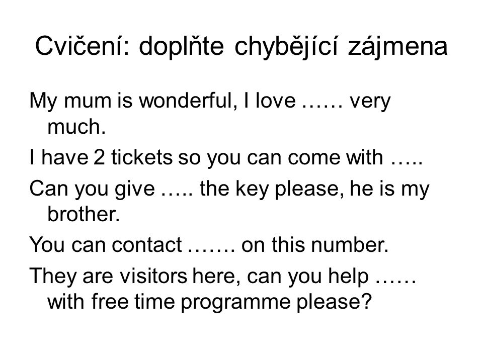 Cvičení: doplňte chybějící zájmena My mum is wonderful, I love …… very much. I have 2 tickets so you can come with ….. Can you give ….. the key please