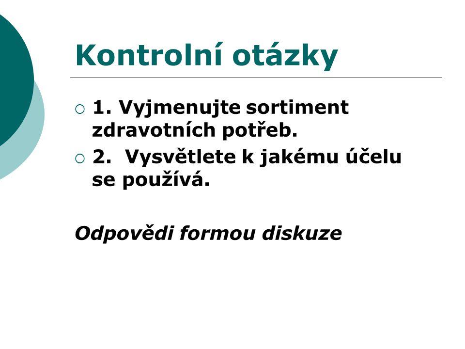 Kontrolní otázky  1. Vyjmenujte sortiment zdravotních potřeb.  2. Vysvětlete k jakému účelu se používá. Odpovědi formou diskuze