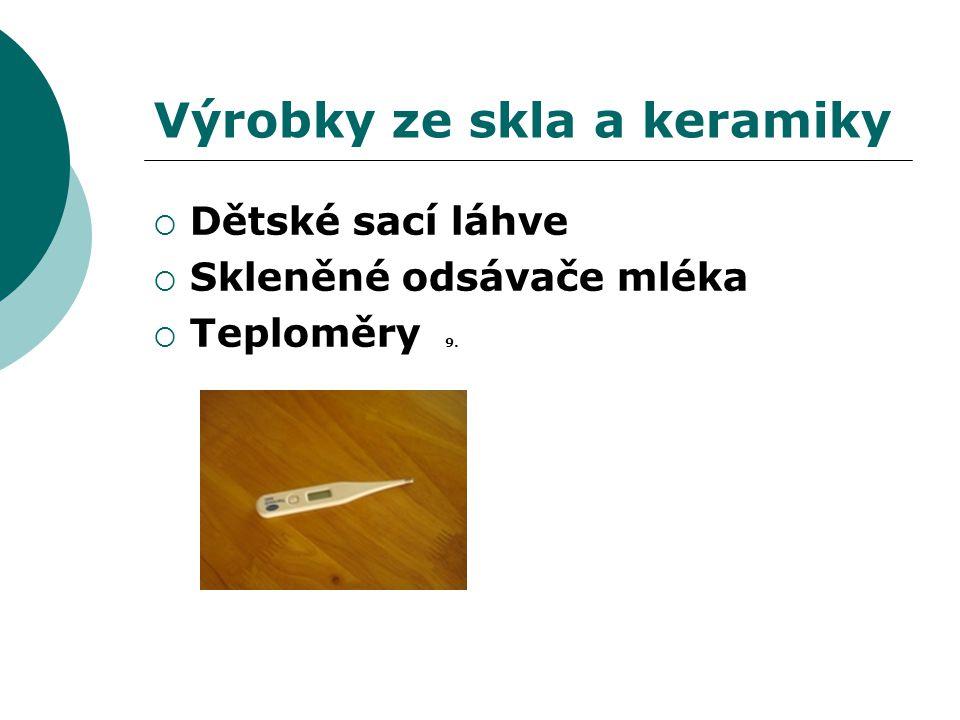 Výrobky ze skla a keramiky  Dětské sací láhve  Skleněné odsávače mléka  Teploměry 9.