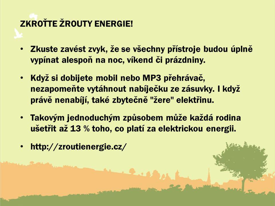ZKROŤTE ŽROUTY ENERGIE! Zkuste zavést zvyk, že se všechny přístroje budou úplně vypínat alespoň na noc, víkend či prázdniny. Když si dobijete mobil ne