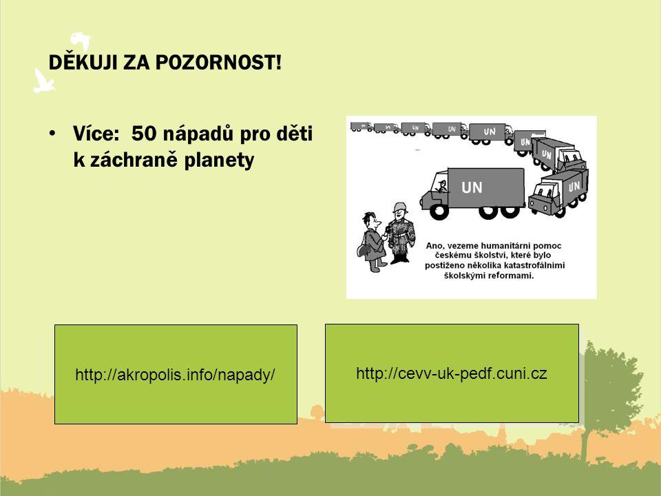 DĚKUJI ZA POZORNOST! Více: 50 nápadů pro děti k záchraně planety http://akropolis.info/napady/ http://cevv-uk-pedf.cuni.cz