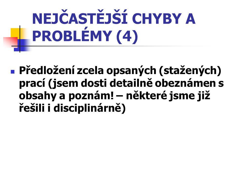 NEJČASTĚJŠÍ CHYBY A PROBLÉMY (4) Předložení zcela opsaných (stažených) prací (jsem dosti detailně obeznámen s obsahy a poznám! – některé jsme již řeši