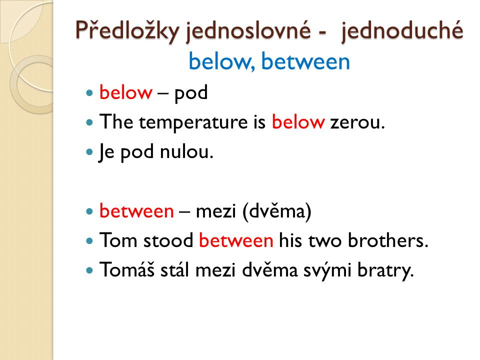 below – pod The temperature is below zerou. Je pod nulou. between – mezi (dvěma) Tom stood between his two brothers. Tomáš stál mezi dvěma svými bratr