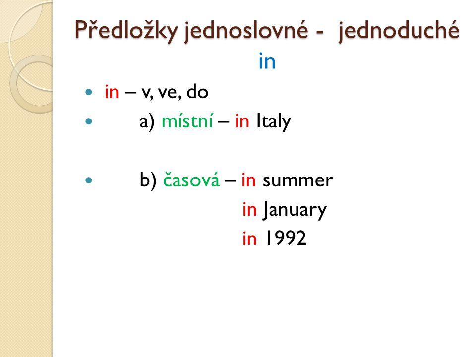 in – v, ve, do a) místní – in Italy b) časová – in summer in January in 1992 Předložky jednoslovné - jednoduché Předložky jednoslovné - jednoduché in