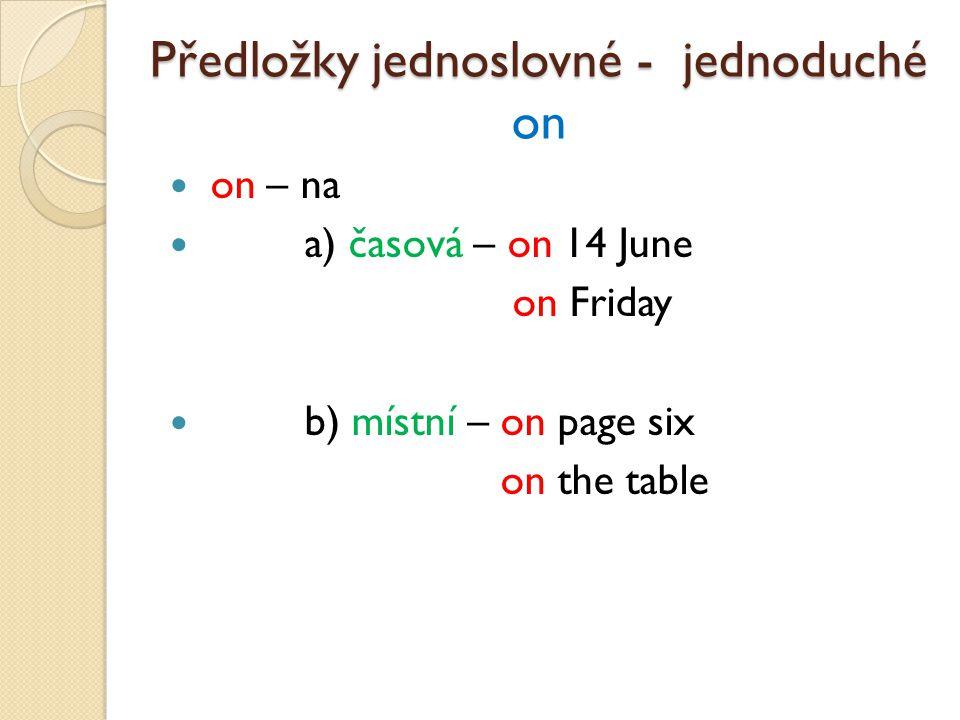 on – na a) časová – on 14 June on Friday b) místní – on page six on the table Předložky jednoslovné - jednoduché Předložky jednoslovné - jednoduché on