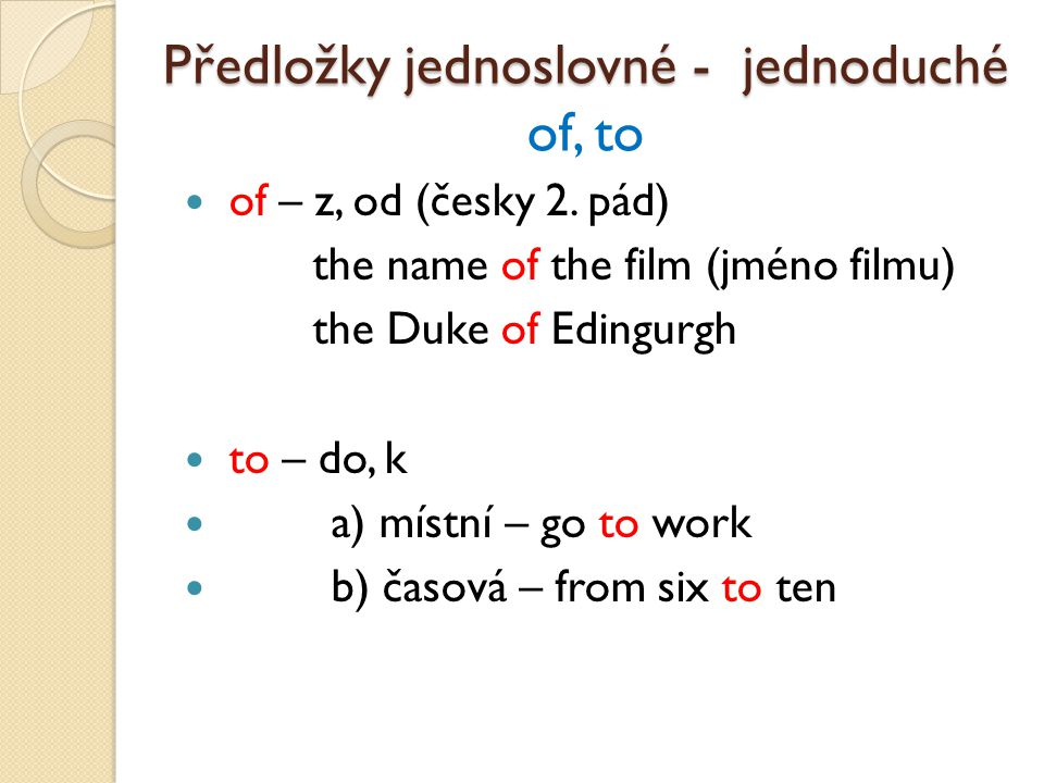 of – z, od (česky 2. pád) the name of the film (jméno filmu) the Duke of Edingurgh to – do, k a) místní – go to work b) časová – from six to ten Předl